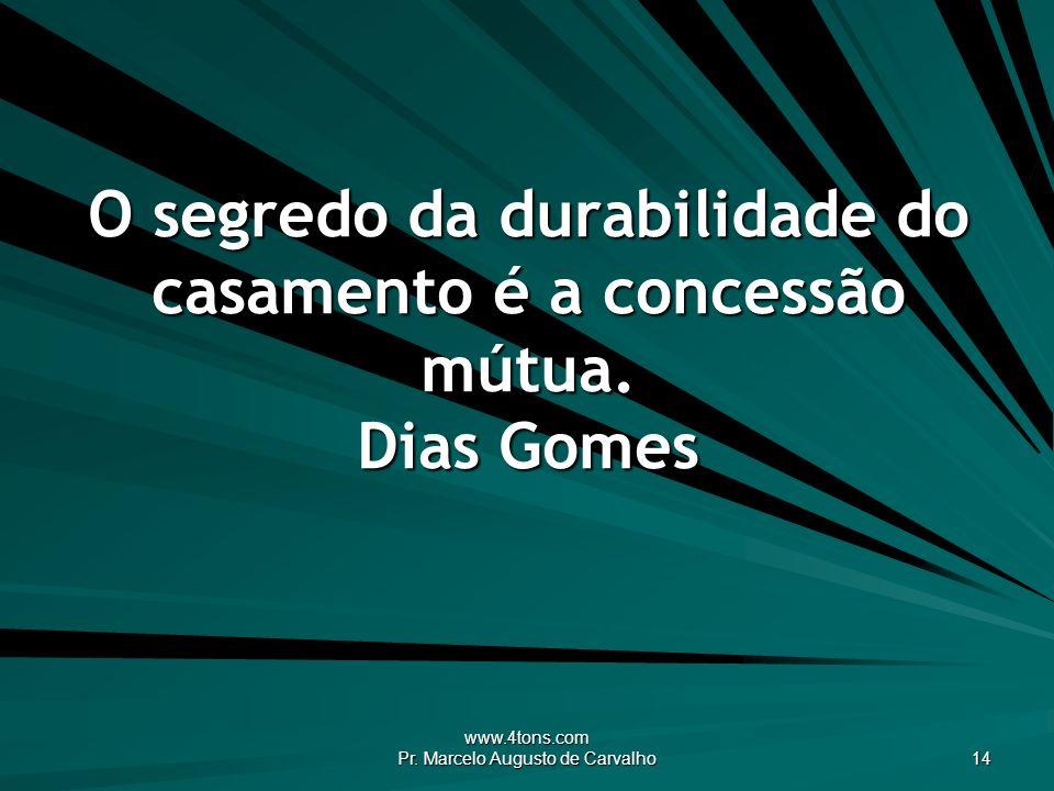 www.4tons.com Pr. Marcelo Augusto de Carvalho 14 O segredo da durabilidade do casamento é a concessão mútua. Dias Gomes
