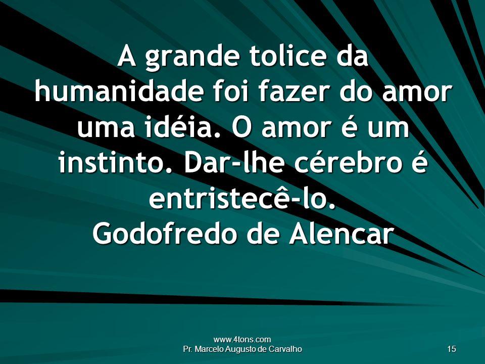 www.4tons.com Pr. Marcelo Augusto de Carvalho 15 A grande tolice da humanidade foi fazer do amor uma idéia. O amor é um instinto. Dar-lhe cérebro é en
