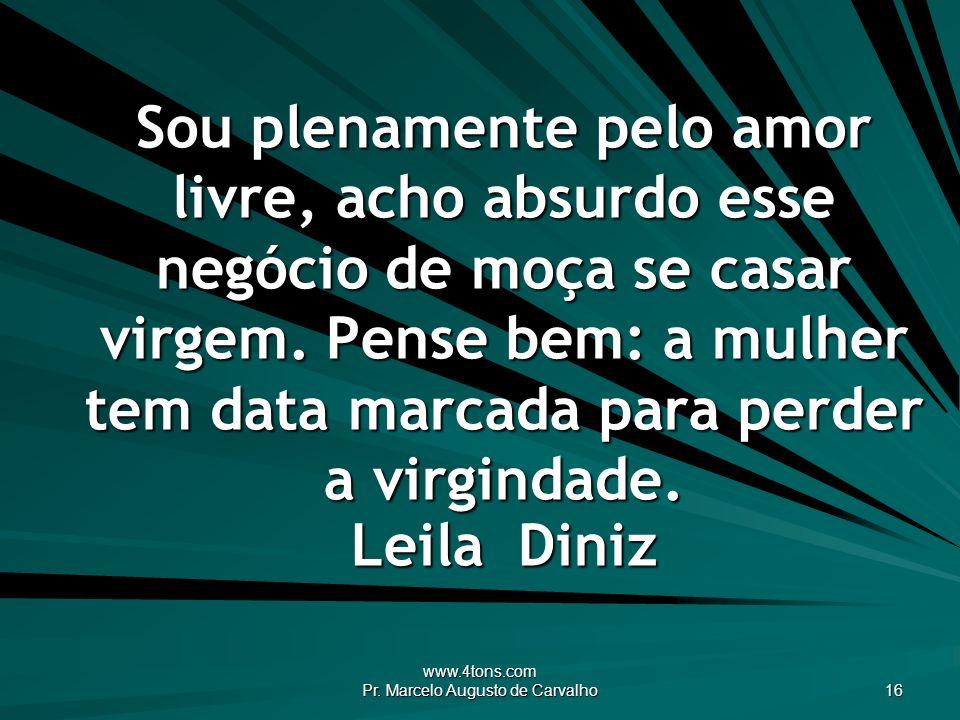 www.4tons.com Pr. Marcelo Augusto de Carvalho 16 Sou plenamente pelo amor livre, acho absurdo esse negócio de moça se casar virgem. Pense bem: a mulhe