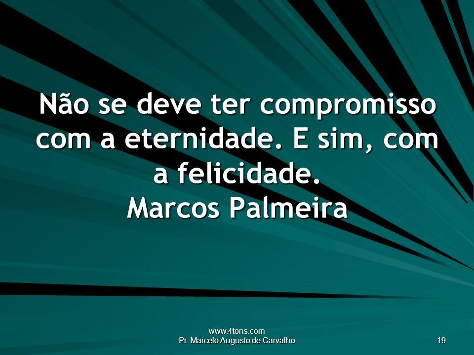www.4tons.com Pr. Marcelo Augusto de Carvalho 19 Não se deve ter compromisso com a eternidade. E sim, com a felicidade. Marcos Palmeira