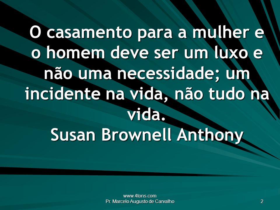 www.4tons.com Pr. Marcelo Augusto de Carvalho 2 O casamento para a mulher e o homem deve ser um luxo e não uma necessidade; um incidente na vida, não
