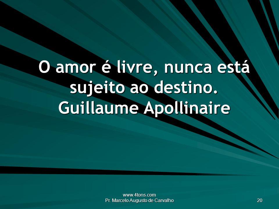 www.4tons.com Pr. Marcelo Augusto de Carvalho 20 O amor é livre, nunca está sujeito ao destino. Guillaume Apollinaire