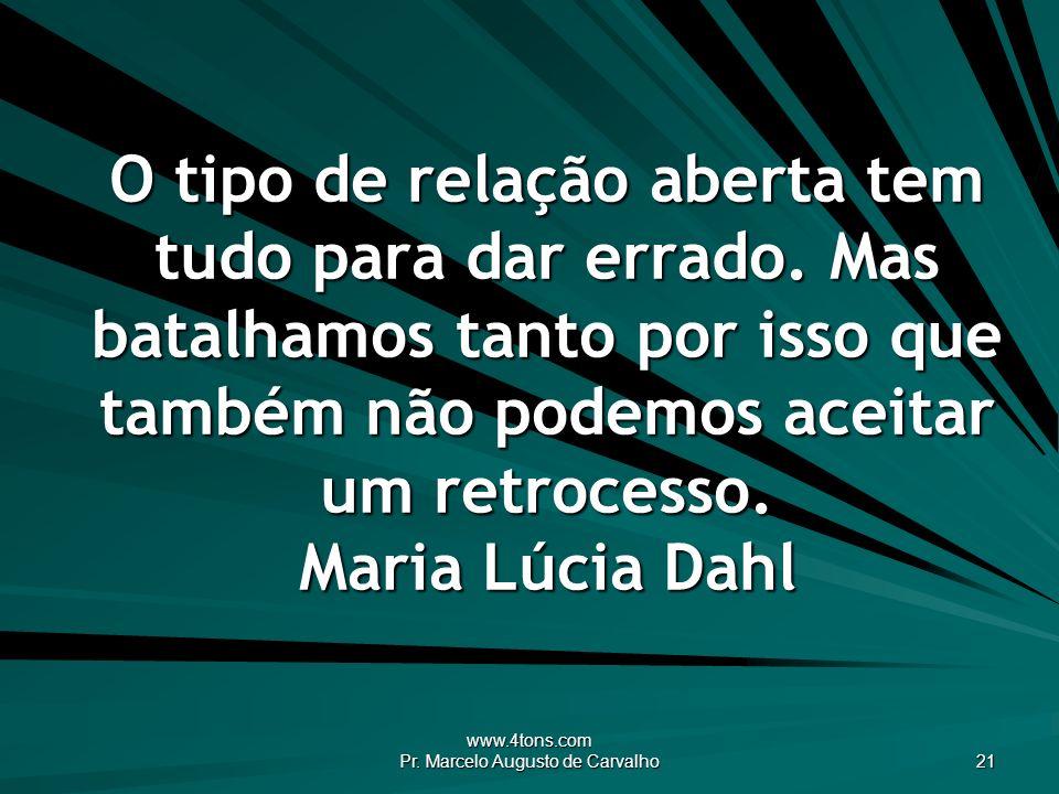 www.4tons.com Pr. Marcelo Augusto de Carvalho 21 O tipo de relação aberta tem tudo para dar errado. Mas batalhamos tanto por isso que também não podem