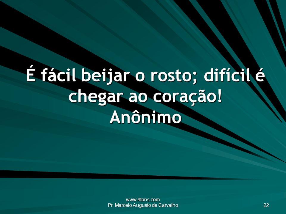www.4tons.com Pr. Marcelo Augusto de Carvalho 22 É fácil beijar o rosto; difícil é chegar ao coração! Anônimo