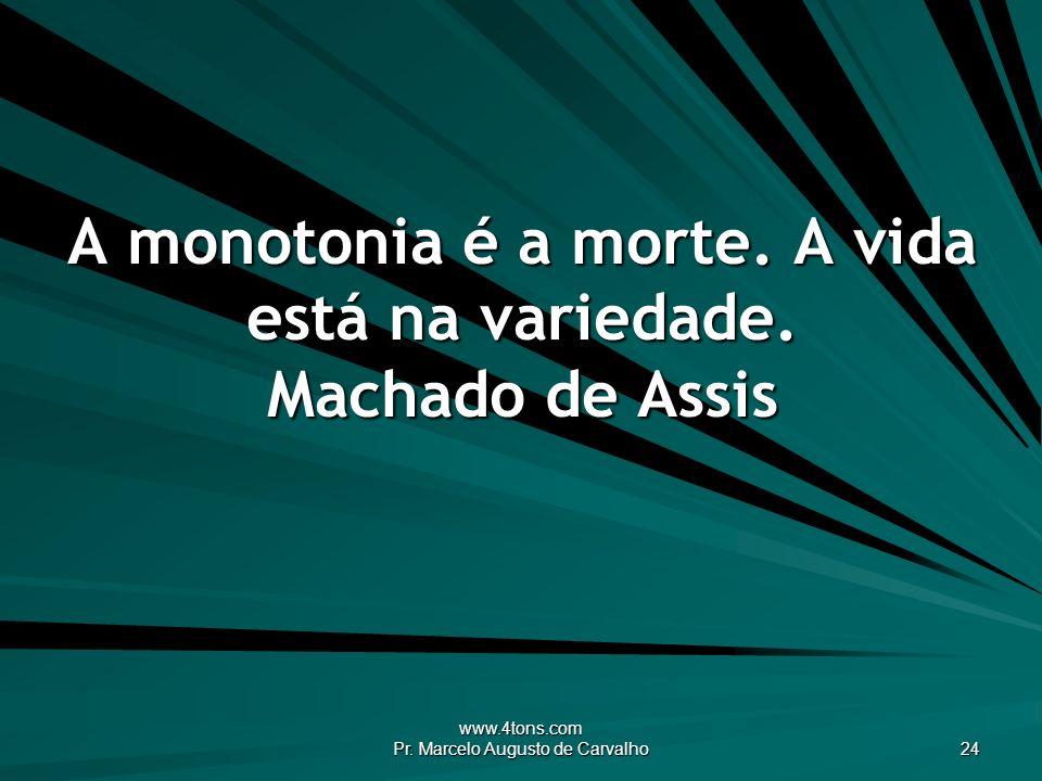 www.4tons.com Pr. Marcelo Augusto de Carvalho 24 A monotonia é a morte. A vida está na variedade. Machado de Assis