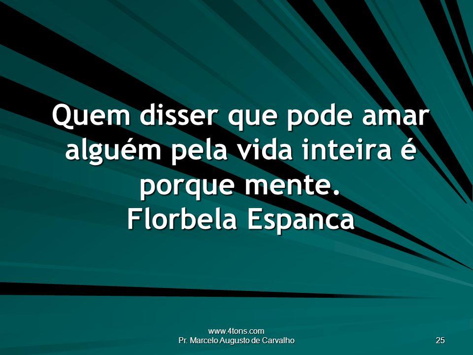 www.4tons.com Pr. Marcelo Augusto de Carvalho 25 Quem disser que pode amar alguém pela vida inteira é porque mente. Florbela Espanca