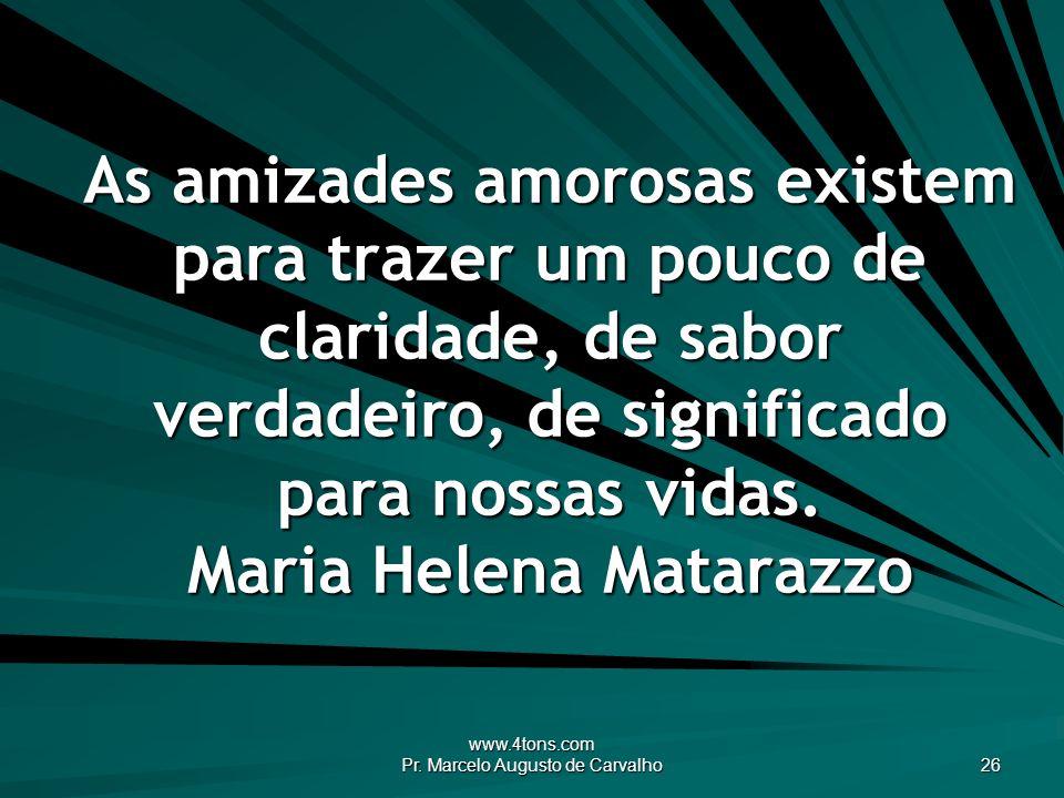 www.4tons.com Pr. Marcelo Augusto de Carvalho 26 As amizades amorosas existem para trazer um pouco de claridade, de sabor verdadeiro, de significado p