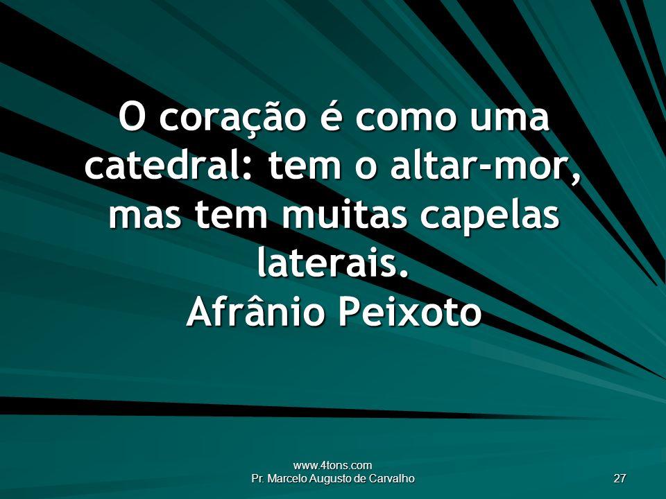 www.4tons.com Pr. Marcelo Augusto de Carvalho 27 O coração é como uma catedral: tem o altar-mor, mas tem muitas capelas laterais. Afrânio Peixoto