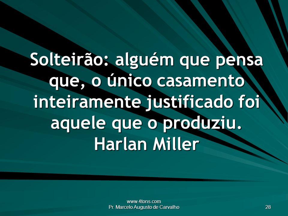 www.4tons.com Pr. Marcelo Augusto de Carvalho 28 Solteirão: alguém que pensa que, o único casamento inteiramente justificado foi aquele que o produziu