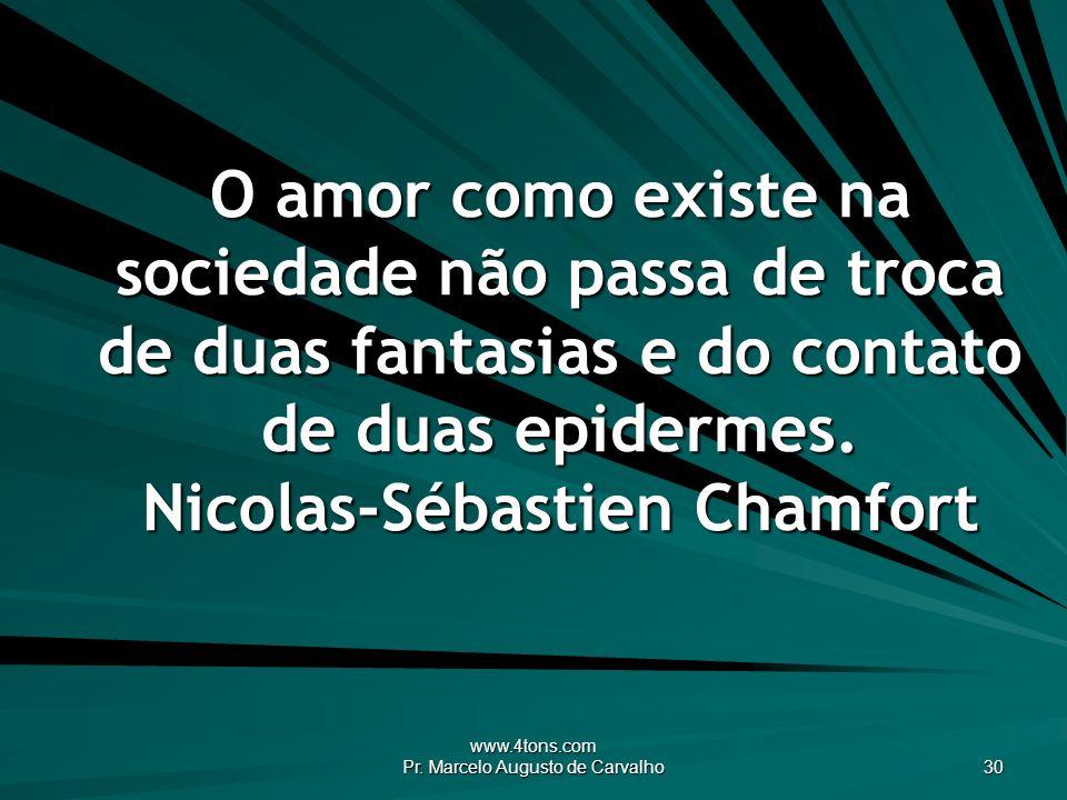 www.4tons.com Pr. Marcelo Augusto de Carvalho 30 O amor como existe na sociedade não passa de troca de duas fantasias e do contato de duas epidermes.