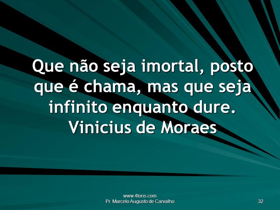 www.4tons.com Pr. Marcelo Augusto de Carvalho 32 Que não seja imortal, posto que é chama, mas que seja infinito enquanto dure. Vinicius de Moraes