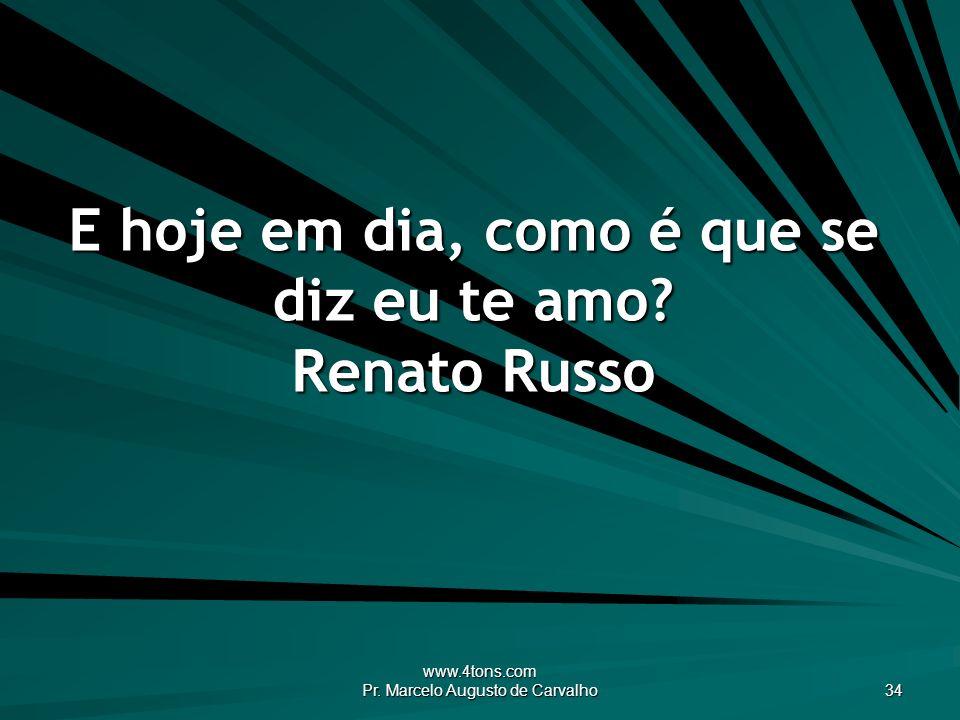 www.4tons.com Pr. Marcelo Augusto de Carvalho 34 E hoje em dia, como é que se diz eu te amo? Renato Russo