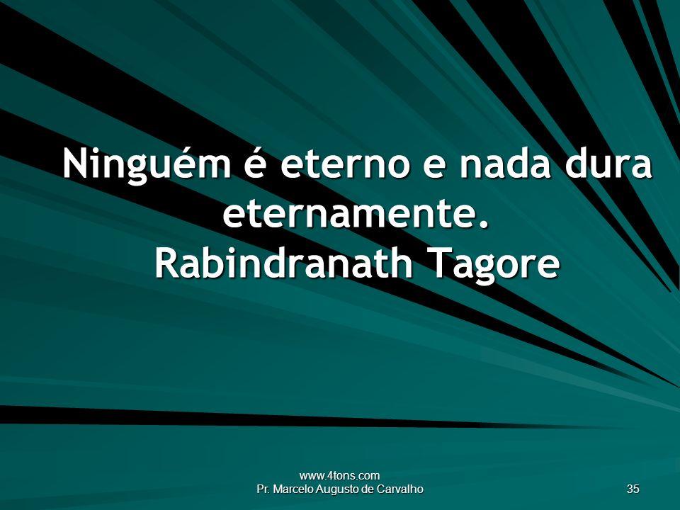 www.4tons.com Pr. Marcelo Augusto de Carvalho 35 Ninguém é eterno e nada dura eternamente. Rabindranath Tagore