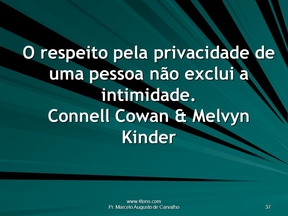 www.4tons.com Pr. Marcelo Augusto de Carvalho 37 O respeito pela privacidade de uma pessoa não exclui a intimidade. Connell Cowan & Melvyn Kinder