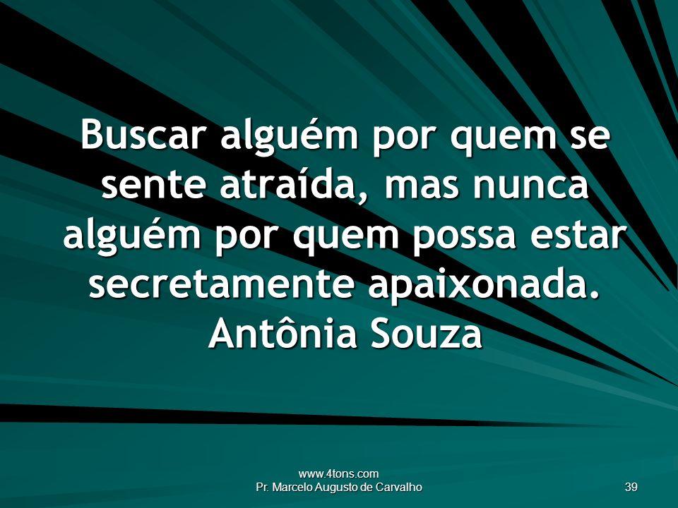 www.4tons.com Pr. Marcelo Augusto de Carvalho 39 Buscar alguém por quem se sente atraída, mas nunca alguém por quem possa estar secretamente apaixonad