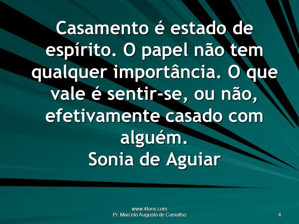 www.4tons.com Pr. Marcelo Augusto de Carvalho 4 Casamento é estado de espírito. O papel não tem qualquer importância. O que vale é sentir-se, ou não,
