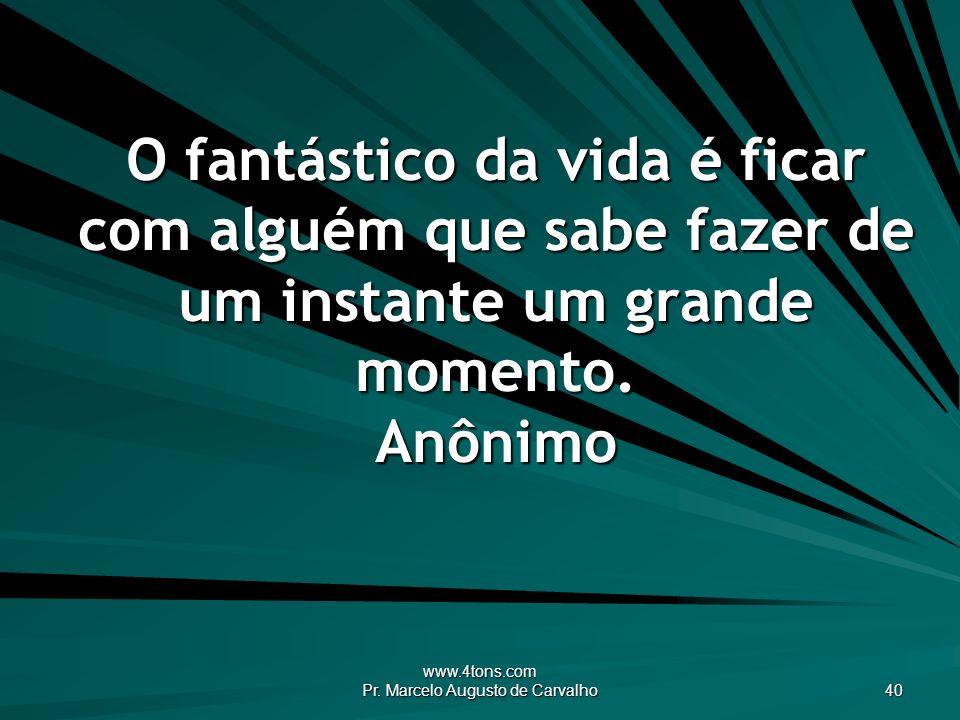 www.4tons.com Pr. Marcelo Augusto de Carvalho 40 O fantástico da vida é ficar com alguém que sabe fazer de um instante um grande momento. Anônimo