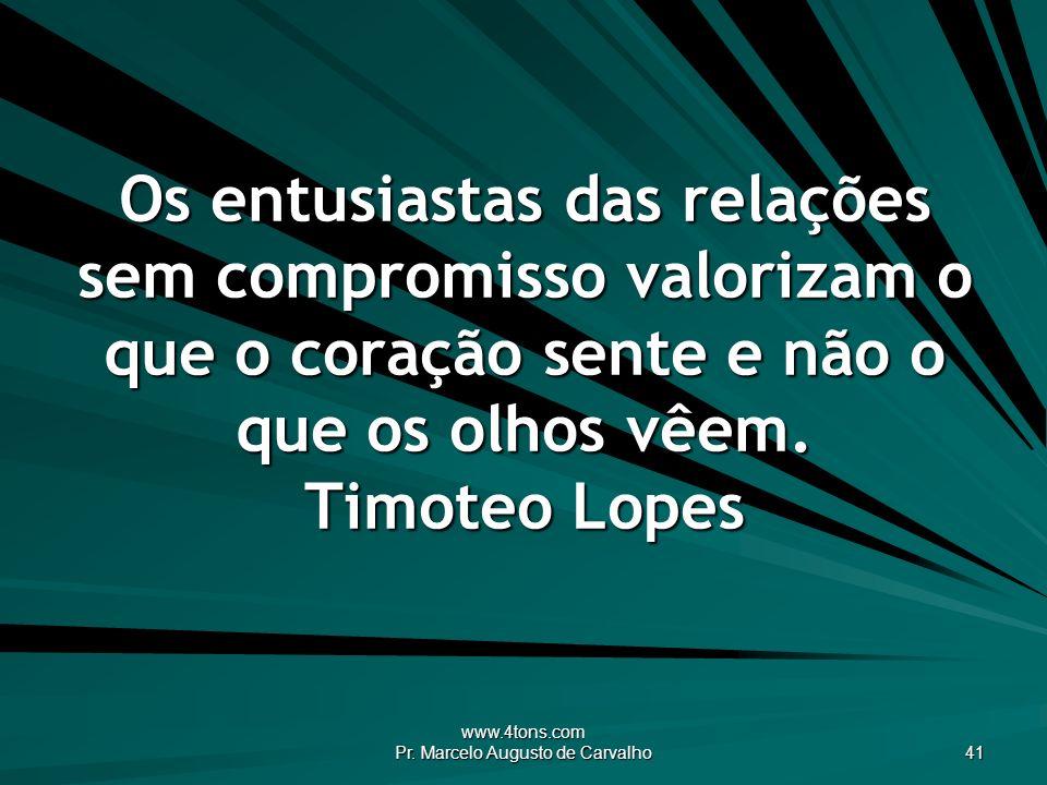 www.4tons.com Pr. Marcelo Augusto de Carvalho 41 Os entusiastas das relações sem compromisso valorizam o que o coração sente e não o que os olhos vêem