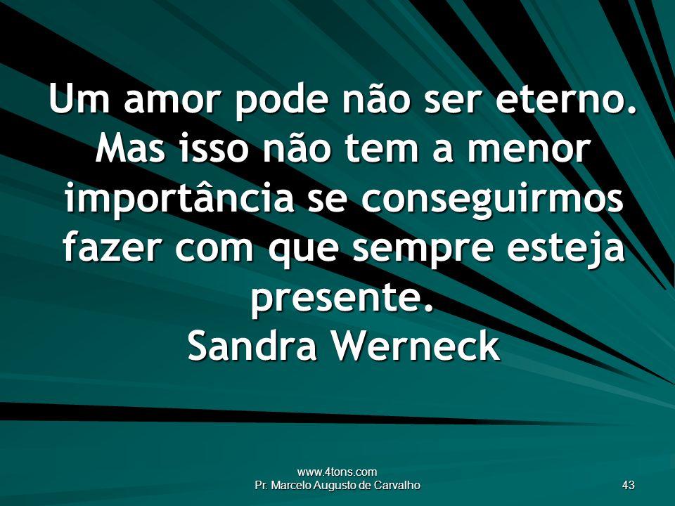 www.4tons.com Pr. Marcelo Augusto de Carvalho 43 Um amor pode não ser eterno. Mas isso não tem a menor importância se conseguirmos fazer com que sempr