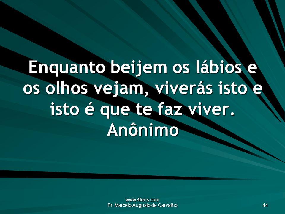 www.4tons.com Pr. Marcelo Augusto de Carvalho 44 Enquanto beijem os lábios e os olhos vejam, viverás isto e isto é que te faz viver. Anônimo