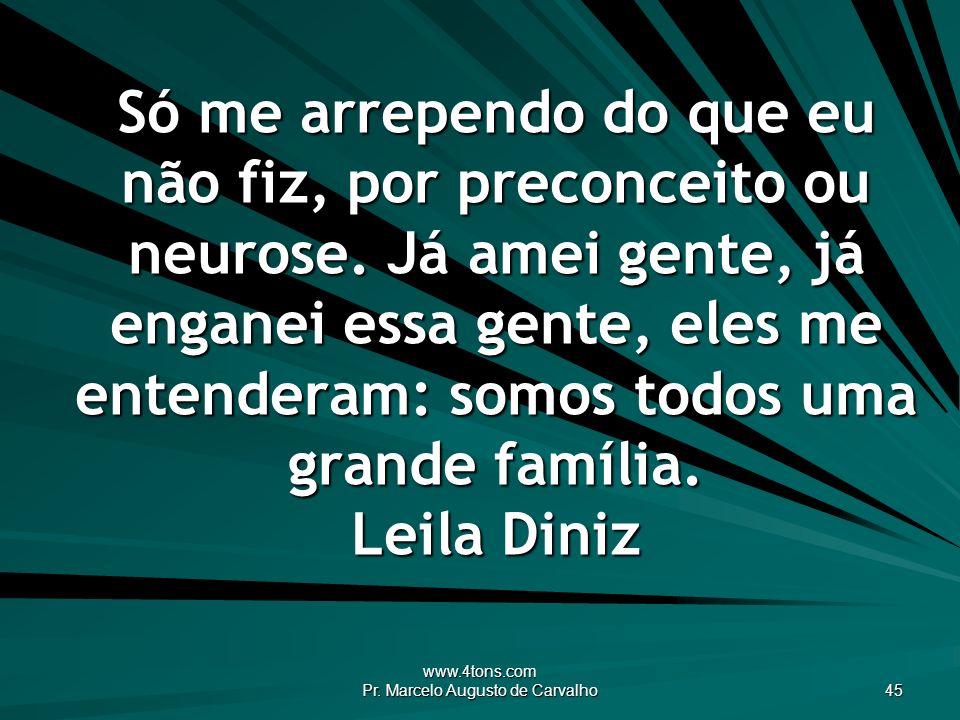 www.4tons.com Pr. Marcelo Augusto de Carvalho 45 Só me arrependo do que eu não fiz, por preconceito ou neurose. Já amei gente, já enganei essa gente,