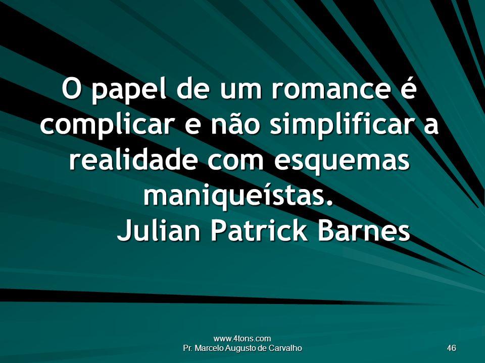 www.4tons.com Pr. Marcelo Augusto de Carvalho 46 O papel de um romance é complicar e não simplificar a realidade com esquemas maniqueístas. Julian Pat