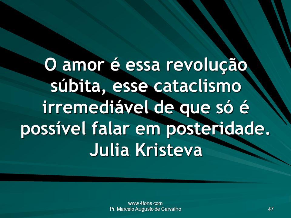 www.4tons.com Pr. Marcelo Augusto de Carvalho 47 O amor é essa revolução súbita, esse cataclismo irremediável de que só é possível falar em posteridad