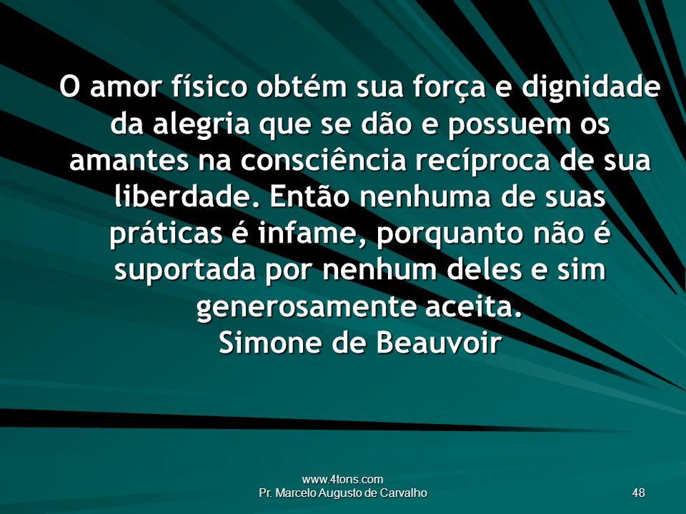 www.4tons.com Pr. Marcelo Augusto de Carvalho 48 O amor físico obtém sua força e dignidade da alegria que se dão e possuem os amantes na consciência r