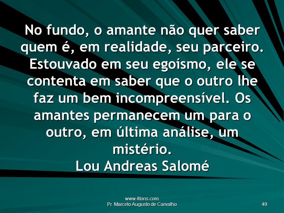 www.4tons.com Pr. Marcelo Augusto de Carvalho 49 No fundo, o amante não quer saber quem é, em realidade, seu parceiro. Estouvado em seu egoísmo, ele s