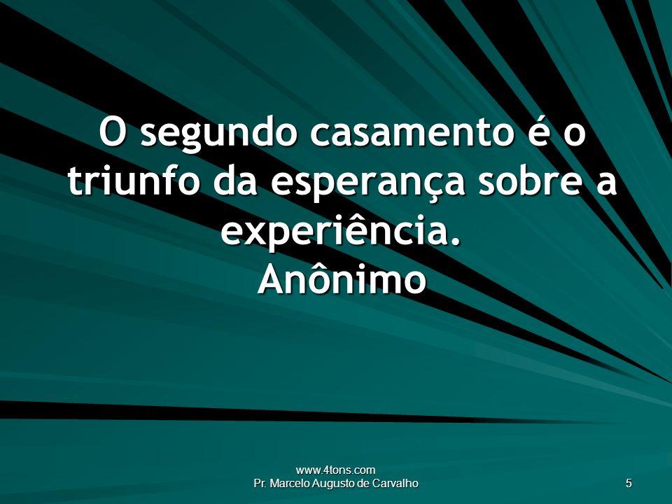 www.4tons.com Pr. Marcelo Augusto de Carvalho 5 O segundo casamento é o triunfo da esperança sobre a experiência. Anônimo