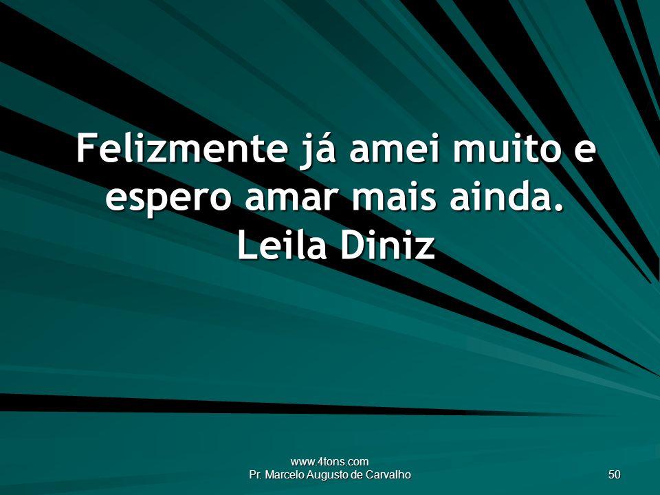 www.4tons.com Pr. Marcelo Augusto de Carvalho 50 Felizmente já amei muito e espero amar mais ainda. Leila Diniz