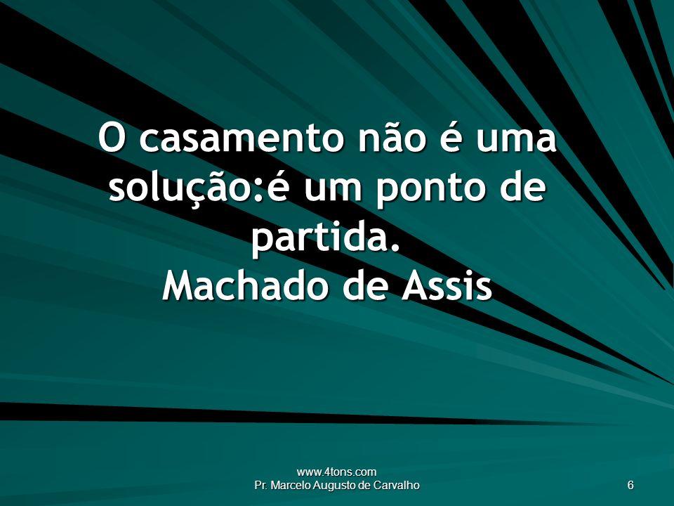 www.4tons.com Pr. Marcelo Augusto de Carvalho 6 O casamento não é uma solução:é um ponto de partida. Machado de Assis