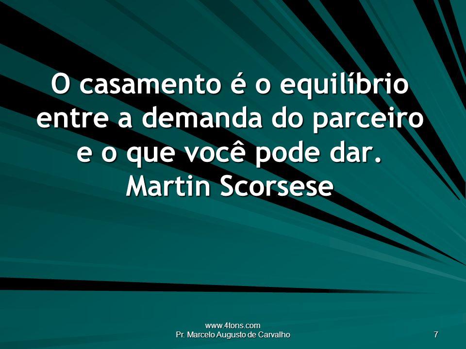 www.4tons.com Pr. Marcelo Augusto de Carvalho 7 O casamento é o equilíbrio entre a demanda do parceiro e o que você pode dar. Martin Scorsese