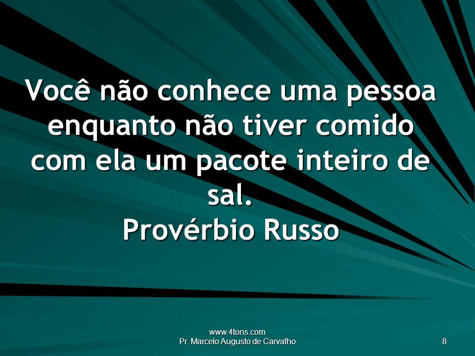 www.4tons.com Pr. Marcelo Augusto de Carvalho 8 Você não conhece uma pessoa enquanto não tiver comido com ela um pacote inteiro de sal. Provérbio Russ