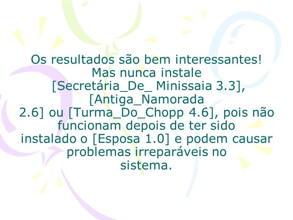 Os resultados são bem interessantes! Mas nunca instale [Secretária_De_ Minissaia 3.3], [Antiga_Namorada 2.6] ou [Turma_Do_Chopp 4.6], pois não funcion