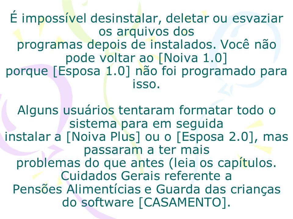 É impossível desinstalar, deletar ou esvaziar os arquivos dos programas depois de instalados. Você não pode voltar ao [Noiva 1.0] porque [Esposa 1.0]