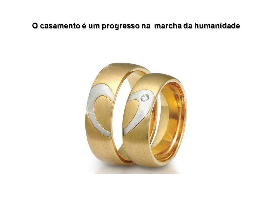 O casamento é um progresso na marcha da humanidade O casamento é um progresso na marcha da humanidade.