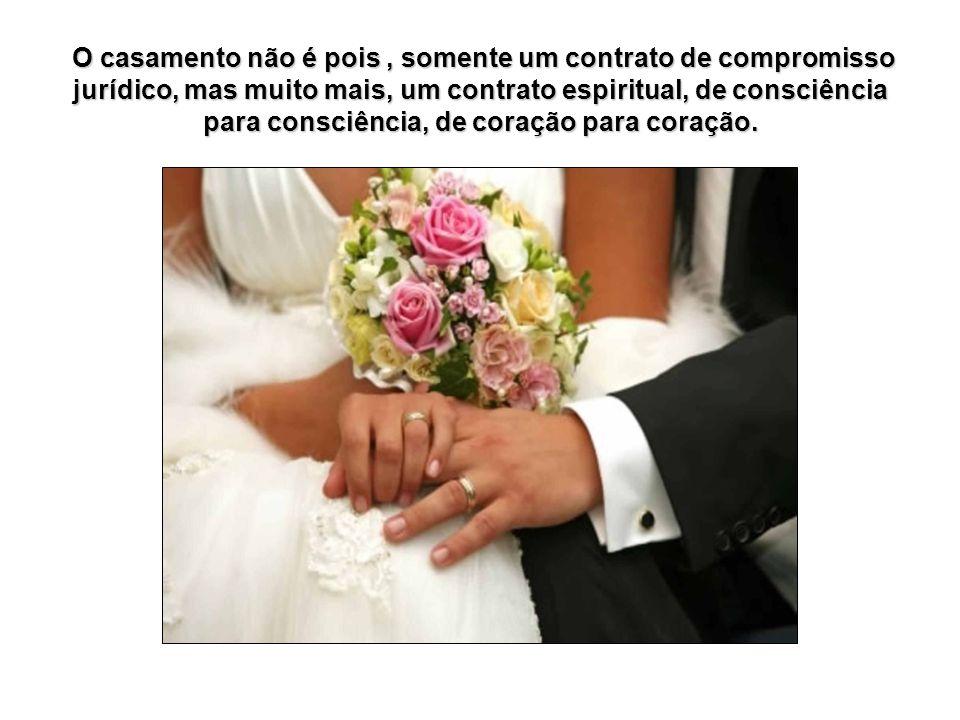 O casamento não é pois, somente um contrato de compromisso jurídico, mas muito mais, um contrato espiritual, de consciência para consciência, de coração para coração.