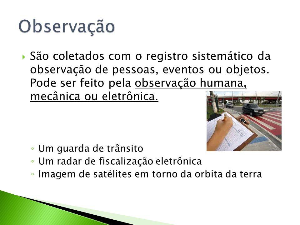 São coletados com o registro sistemático da observação de pessoas, eventos ou objetos. Pode ser feito pela observação humana, mecânica ou eletrônica.