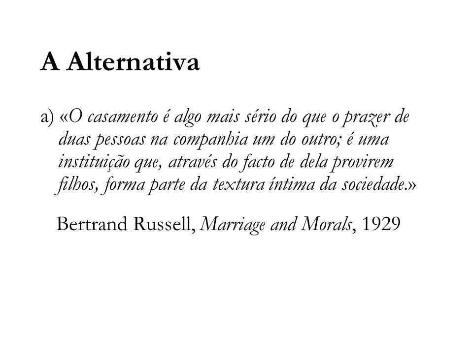 A Alternativa a) «O casamento é algo mais sério do que o prazer de duas pessoas na companhia um do outro; é uma instituição que, através do facto de dela provirem filhos, forma parte da textura íntima da sociedade.» Bertrand Russell, Marriage and Morals, 1929