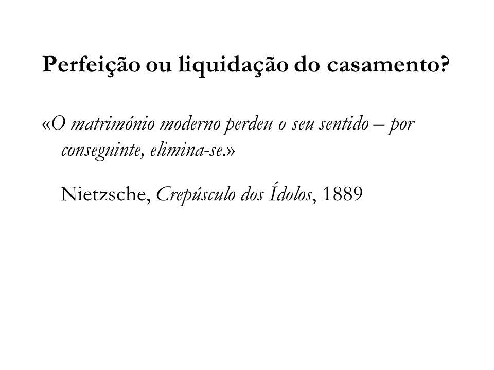 Perfeição ou liquidação do casamento? «O matrimónio moderno perdeu o seu sentido – por conseguinte, elimina-se.» Nietzsche, Crepúsculo dos Ídolos, 188