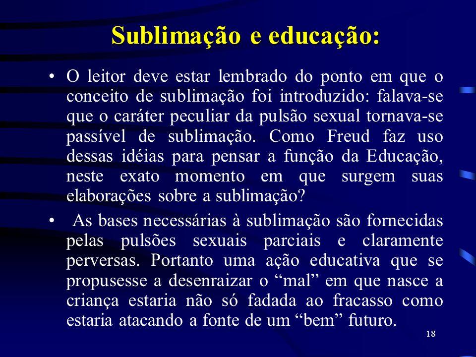 17 Sublimação: Uma pulsão é dita sublimada quando deriva para um alvo não-sexual. Alem disso, visa a objetos socialmente valorizados. Nesse movimento