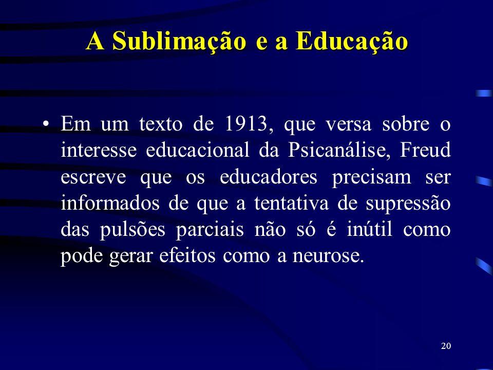 19 Sublimação e Educação Freud deixa de ser identificado com o pedagogo tradicional a partir do momento em que não preconiza o desenraizamento do mal,