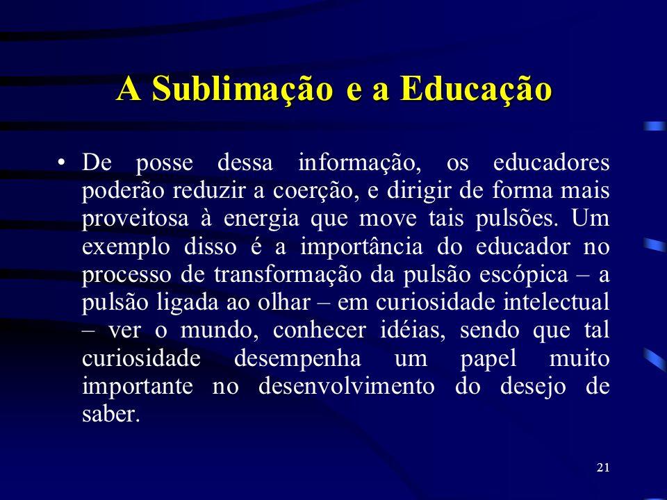 20 A Sublimação e a Educação Em um texto de 1913, que versa sobre o interesse educacional da Psicanálise, Freud escreve que os educadores precisam ser