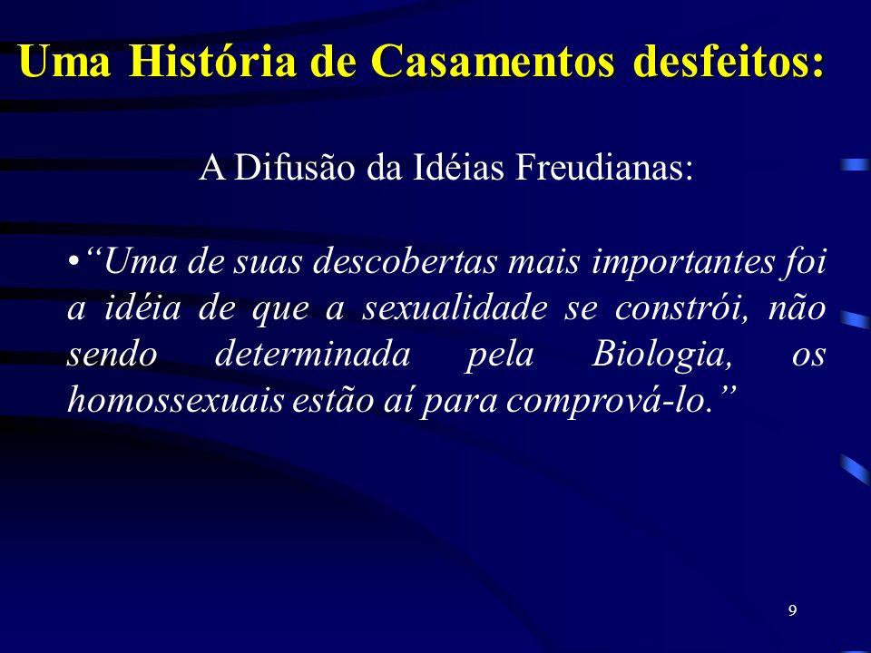 9 Uma História de Casamentos desfeitos: A Difusão da Idéias Freudianas: Uma de suas descobertas mais importantes foi a idéia de que a sexualidade se constrói, não sendo determinada pela Biologia, os homossexuais estão aí para comprová-lo.