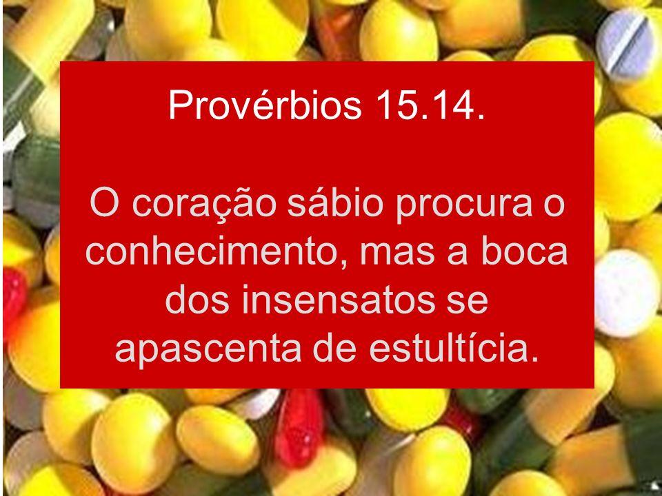 Provérbios 15.14. O coração sábio procura o conhecimento, mas a boca dos insensatos se apascenta de estultícia.