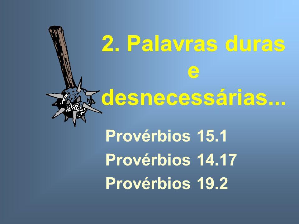 2. Palavras duras e desnecessárias... Provérbios 15.1 Provérbios 14.17 Provérbios 19.2