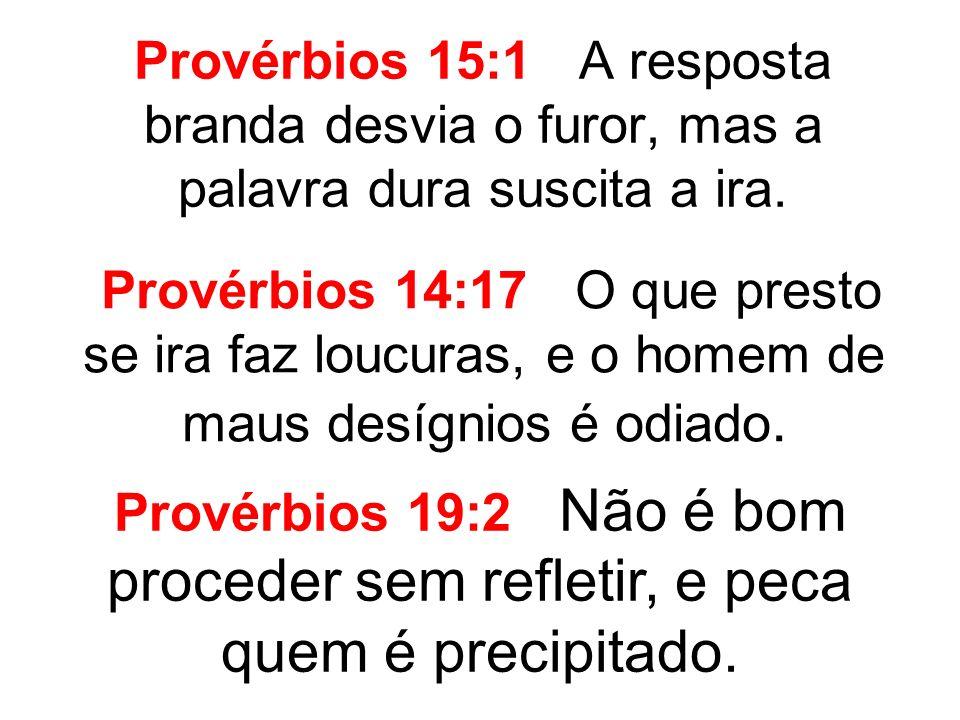 Provérbios 15:1 A resposta branda desvia o furor, mas a palavra dura suscita a ira. Provérbios 14:17 O que presto se ira faz loucuras, e o homem de ma
