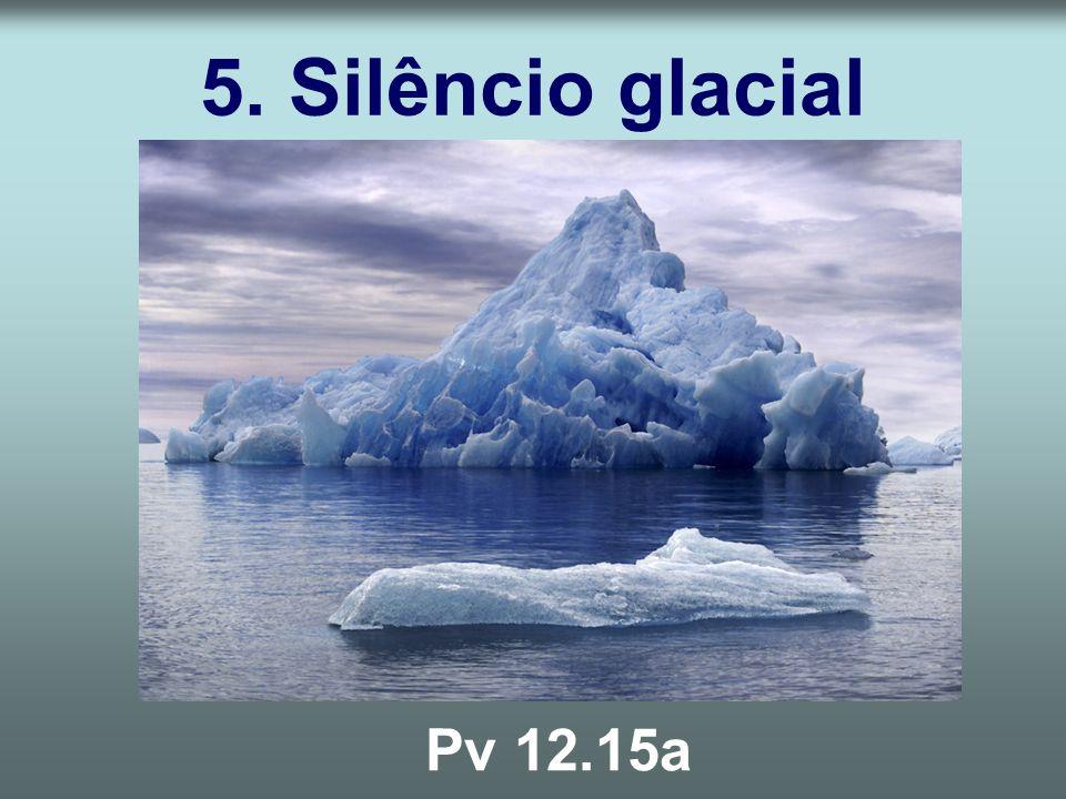 5. Silêncio glacial Pv 12.15a
