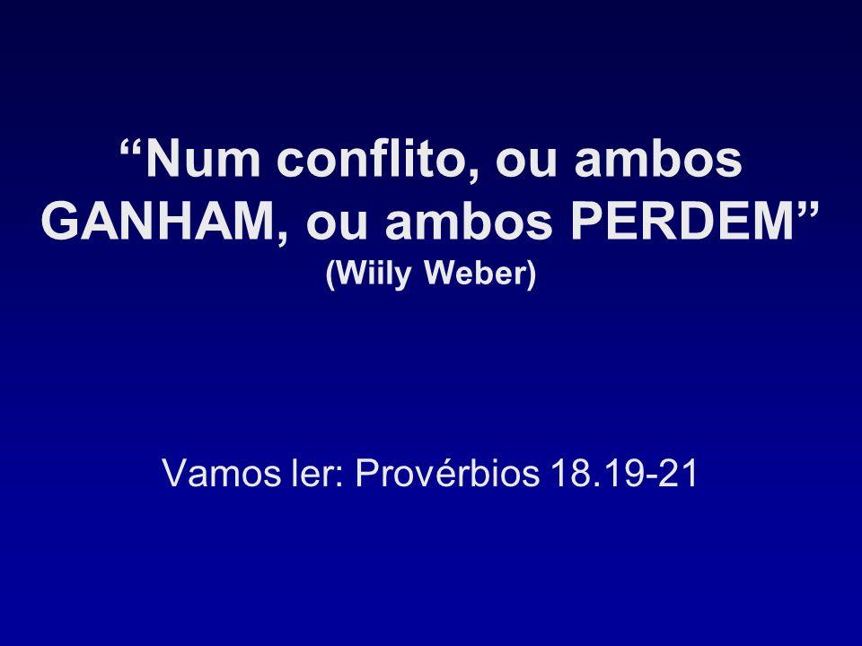 Num conflito, ou ambos GANHAM, ou ambos PERDEM (Wiily Weber) Vamos ler: Provérbios 18.19-21